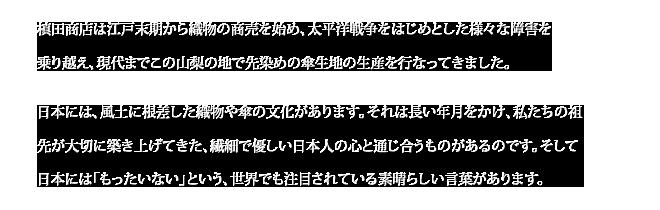 槙田商店は江戸末期から織物の商売を始め、太平洋戦争をはじめとした様々な障害を乗り越え、現代までこの山梨の地で先染めの傘生地の生産を行なってきました。日本には、風土に根差した織物や傘の文化があります。それは長い年月をかけ、私たちの祖先が大切に築き上げてきた、繊細で優しい日本人の心と通じ合うものがあるのです。そして日本には「もったいない」という、世界でも注目されている素晴らしい言葉があります。